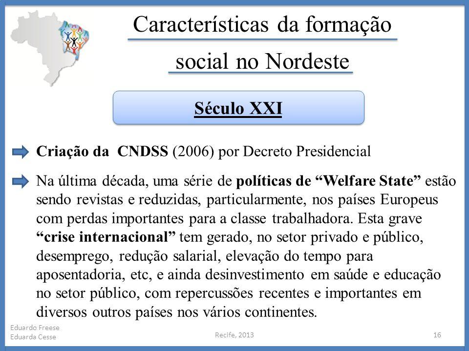 Recife, 201316 Eduardo Freese Eduarda Cesse Características da formação social no Nordeste Criação da CNDSS (2006) por Decreto Presidencial Século XXI