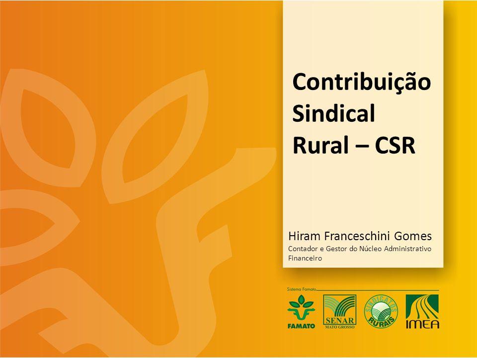 Contribuição Sindical Rural – CSR Hiram Franceschini Gomes Contador e Gestor do Núcleo Administrativo Financeiro