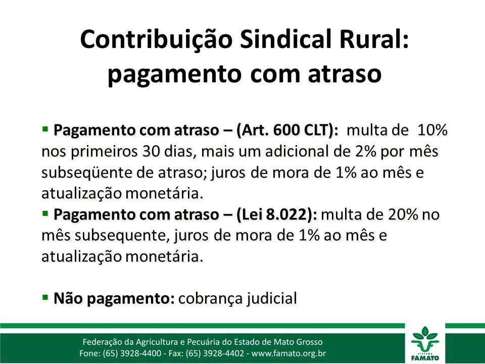 Contribuição Sindical Rural: pagamento com atraso Pagamento com atraso – (Art. 600 CLT): multa de 10% nos primeiros 30 dias, mais um adicional de 2% p