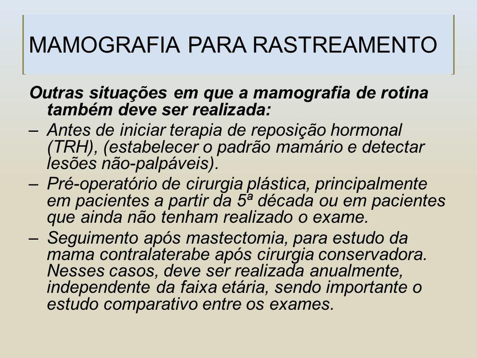 MAMOGRAFIA PARA RASTREAMENTO Outras situações em que a mamografia de rotina também deve ser realizada: –Antes de iniciar terapia de reposição hormonal