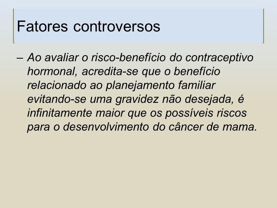 Fatores controversos –Ao avaliar o risco-benefício do contraceptivo hormonal, acredita-se que o benefício relacionado ao planejamento familiar evitand