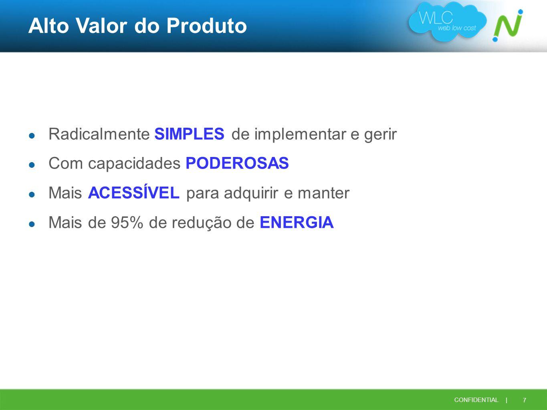 7 CONFIDENTIAL | Alto Valor do Produto Radicalmente SIMPLES de implementar e gerir Com capacidades PODEROSAS Mais ACESSÍVEL para adquirir e manter Mai