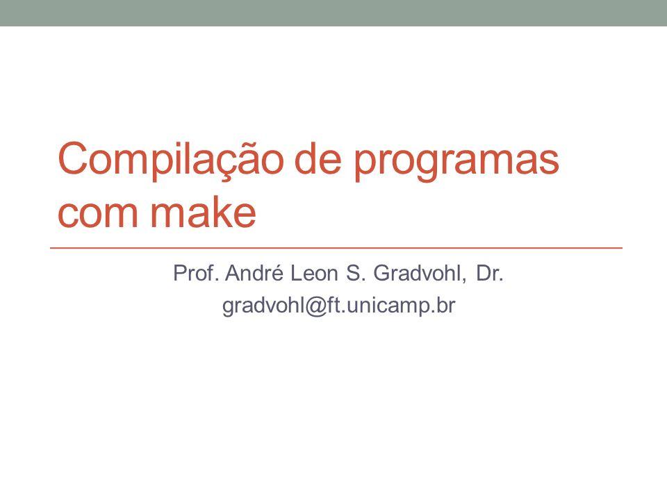 Compilação de programas com make Prof. André Leon S. Gradvohl, Dr. gradvohl@ft.unicamp.br