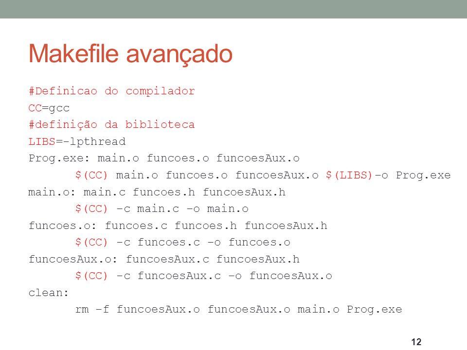 Makefile avançado #Definicao do compilador CC=gcc #definição da biblioteca LIBS=-lpthread Prog.exe: main.o funcoes.o funcoesAux.o $(CC) main.o funcoes