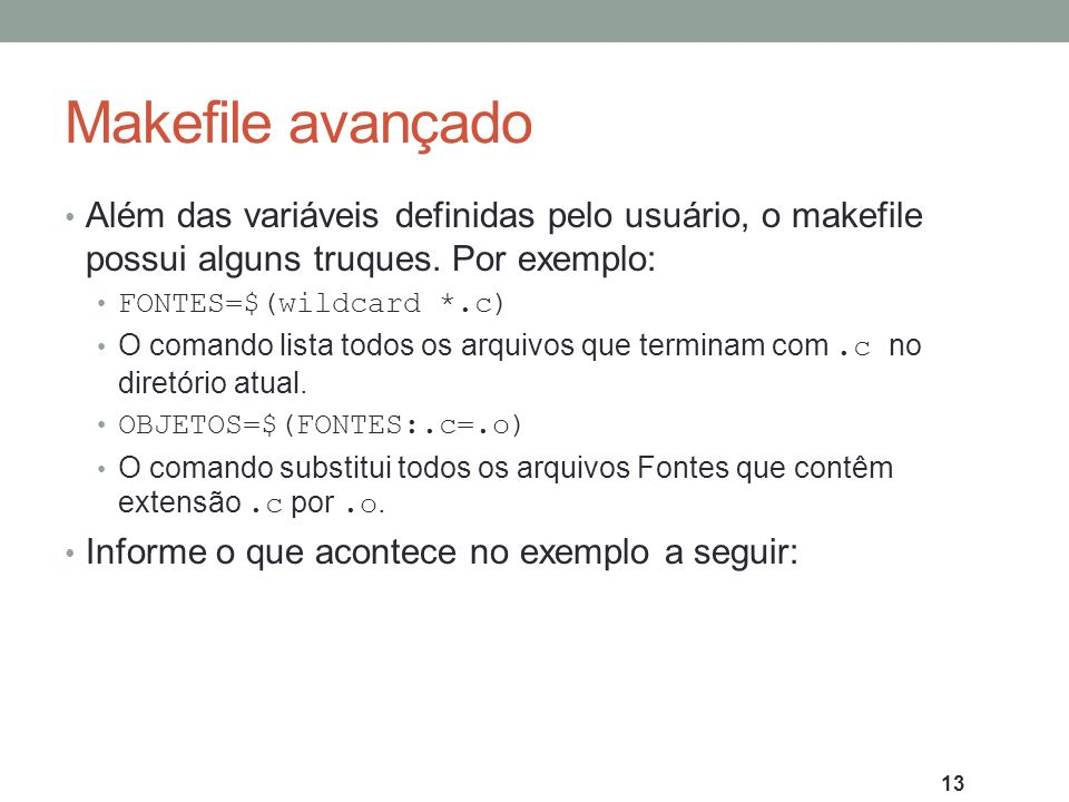 Makefile avançado Além das variáveis definidas pelo usuário, o makefile possui alguns truques. Por exemplo: FONTES=$(wildcard *.c) O comando lista tod