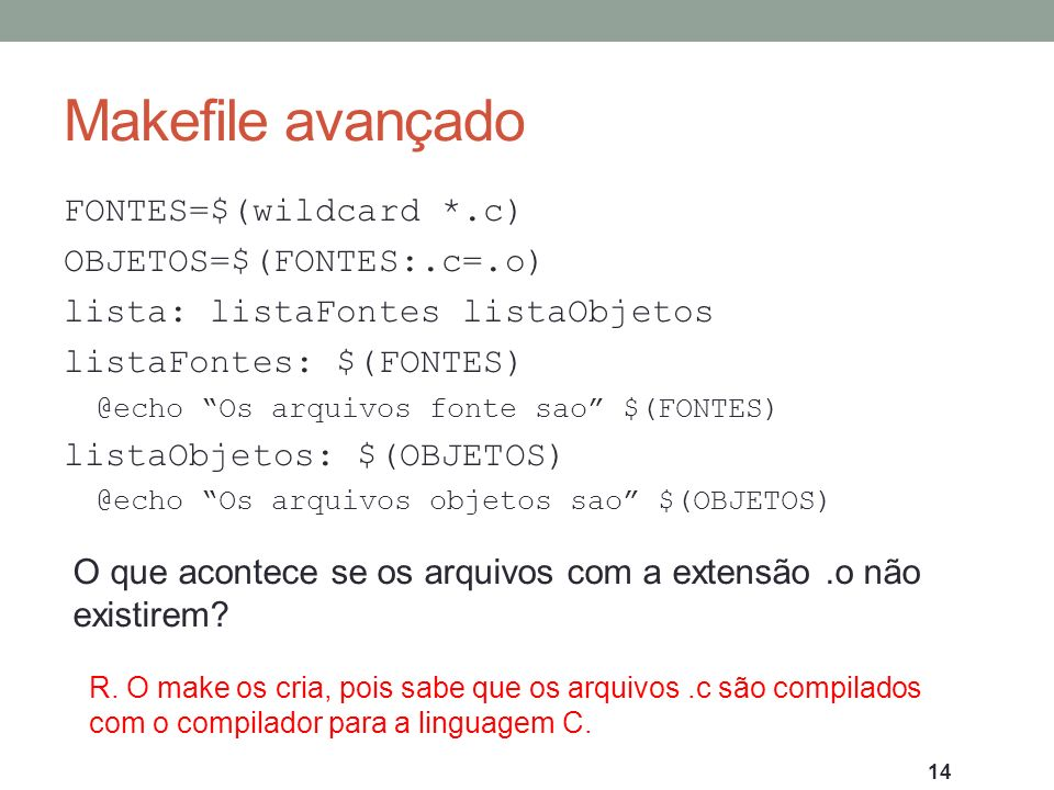 Makefile avançado FONTES=$(wildcard *.c) OBJETOS=$(FONTES:.c=.o) lista: listaFontes listaObjetos listaFontes: $(FONTES) @echo Os arquivos fonte sao $(
