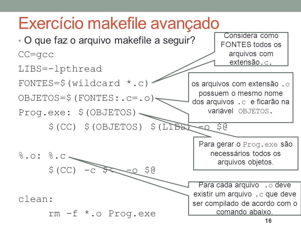 Exercício makefile avançado O que faz o arquivo makefile a seguir? CC=gcc LIBS=-lpthread FONTES=$(wildcard *.c) OBJETOS=$(FONTES:.c=.o) Prog.exe: $(OB