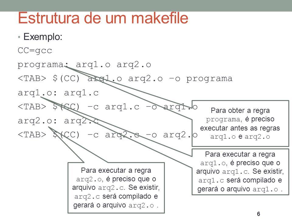 Estrutura de um makefile Exemplo: CC=gcc programa: arq1.o arq2.o $(CC) arq1.o arq2.o –o programa arq1.o: arq1.c $(CC) –c arq1.c –o arq1.o arq2.o: arq2.c $(CC) –c arq2.c –o arq2.o 7 O que acontece se o arquivo arq2.c for modificado.