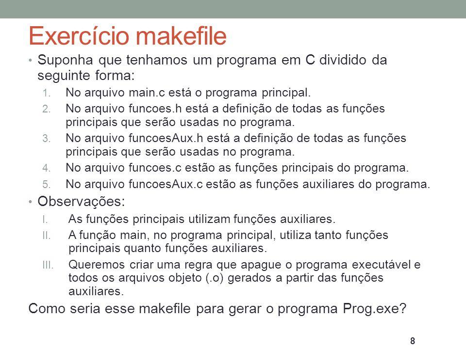 Exercício makefile: Solução CC=gcc Prog.exe: main.o funcoes.o funcoesAux.o $(CC) main.o funcoes.o funcoesAux.o –o Prog.exe main.o: main.c funcoes.h funcoesAux.h $(CC) –c main.c –o main.o funcoes.o: funcoes.c funcoes.h funcoesAux.h $(CC) -c funcoes.c –o funcoes.o funcoesAux.o: funcoesAux.c funcoesAux.h $(CC) -c funcoesAux.c –o funcoesAux.o clean: rm –f funcoesAux.o funcoesAux.o main.o Prog.exe 9
