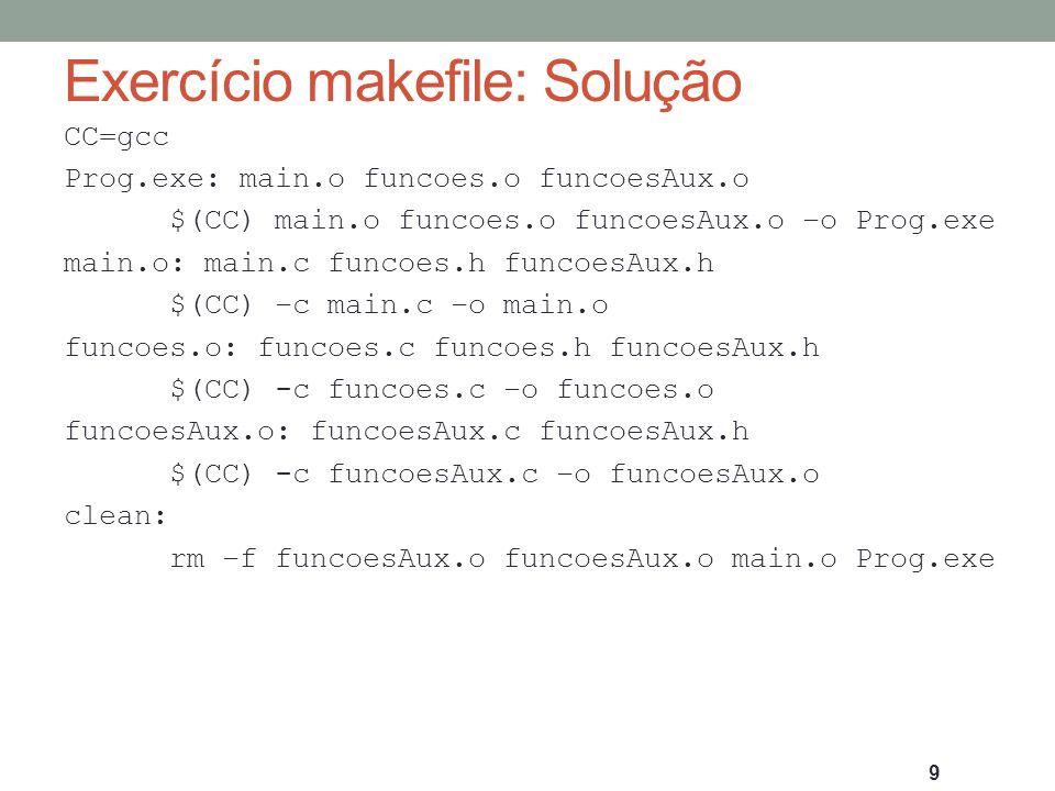 Exercício makefile: Solução CC=gcc Prog.exe: main.o funcoes.o funcoesAux.o $(CC) main.o funcoes.o funcoesAux.o –o Prog.exe main.o: main.c funcoes.h fu