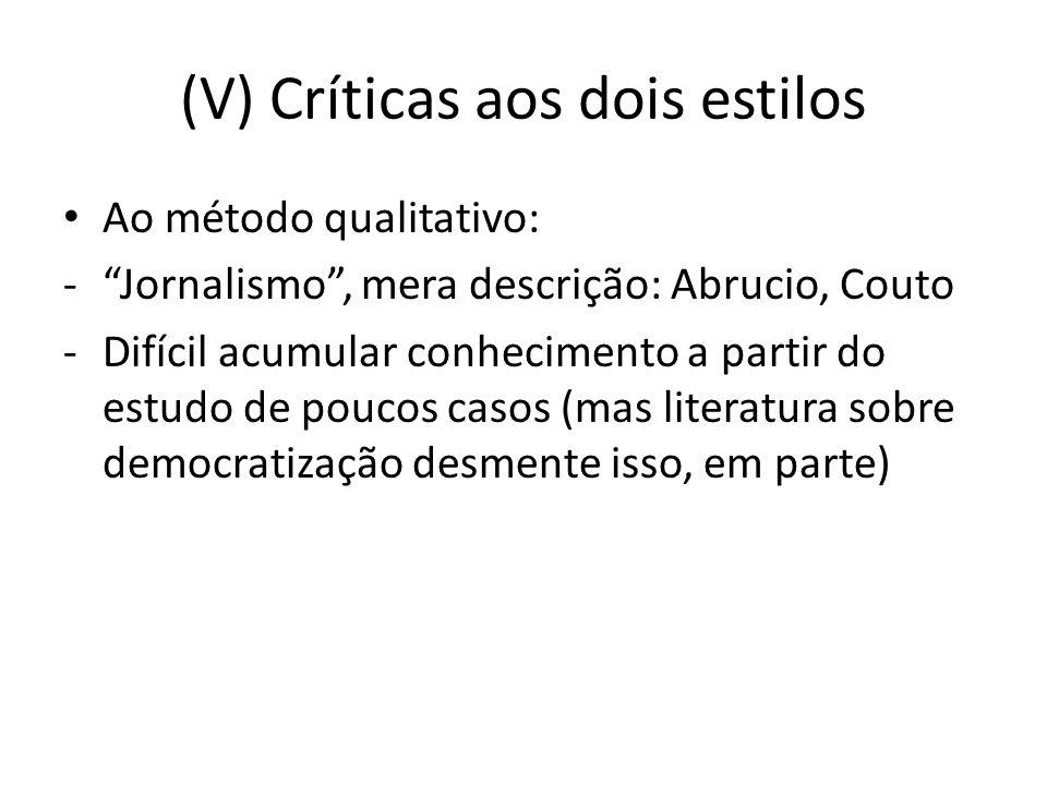 (V) Críticas aos dois estilos Ao método qualitativo: -Jornalismo, mera descrição: Abrucio, Couto -Difícil acumular conhecimento a partir do estudo de