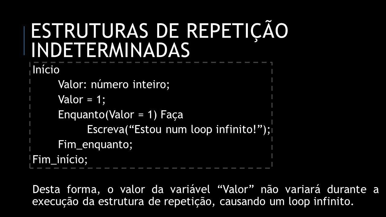 ESTRUTURAS DE REPETIÇÃO INDETERMINADAS Início Valor: número inteiro; Valor = 1; Enquanto(Valor = 1) Faça Escreva(Estou num loop infinito!); Fim_enquan
