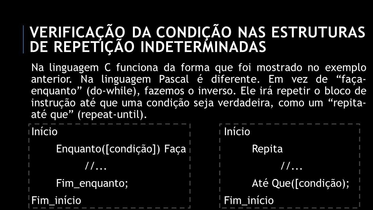 VERIFICAÇÃO DA CONDIÇÃO NAS ESTRUTURAS DE REPETIÇÃO INDETERMINADAS Na linguagem C funciona da forma que foi mostrado no exemplo anterior. Na linguagem