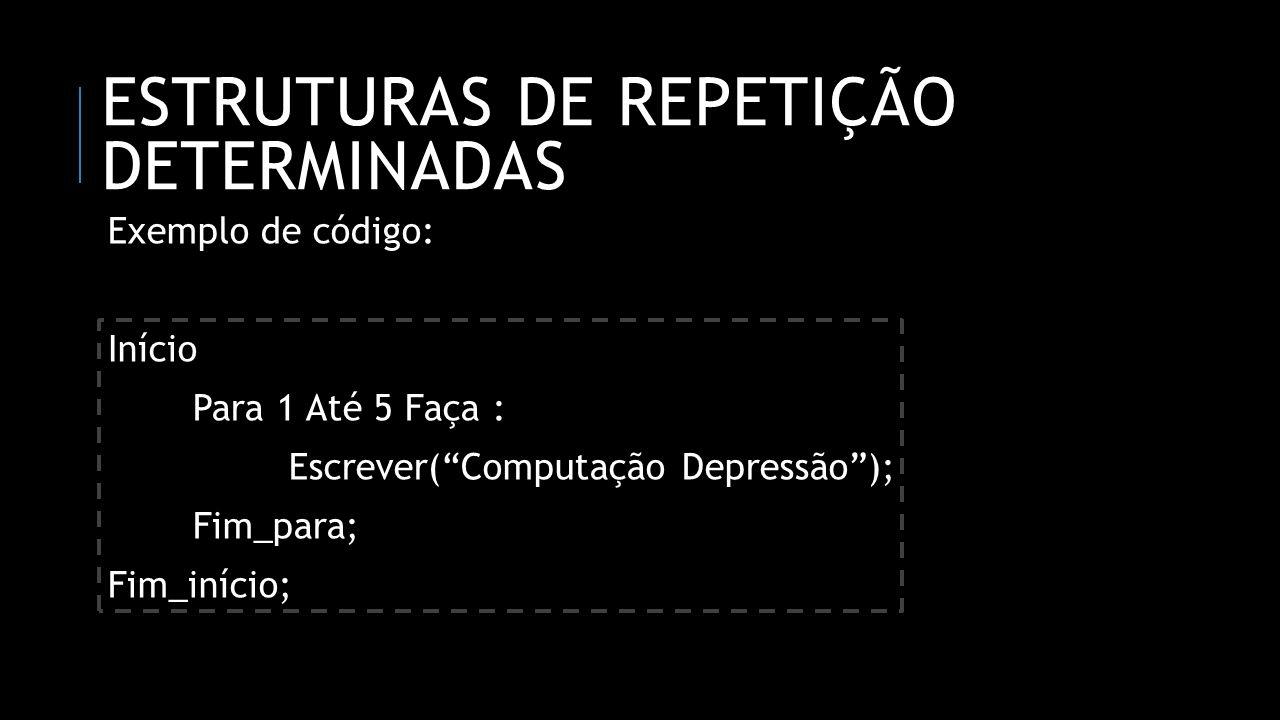 ESTRUTURAS DE REPETIÇÃO DETERMINADAS Exemplo de código: Início Para 1 Até 5 Faça : Escrever(Computação Depressão); Fim_para; Fim_início;