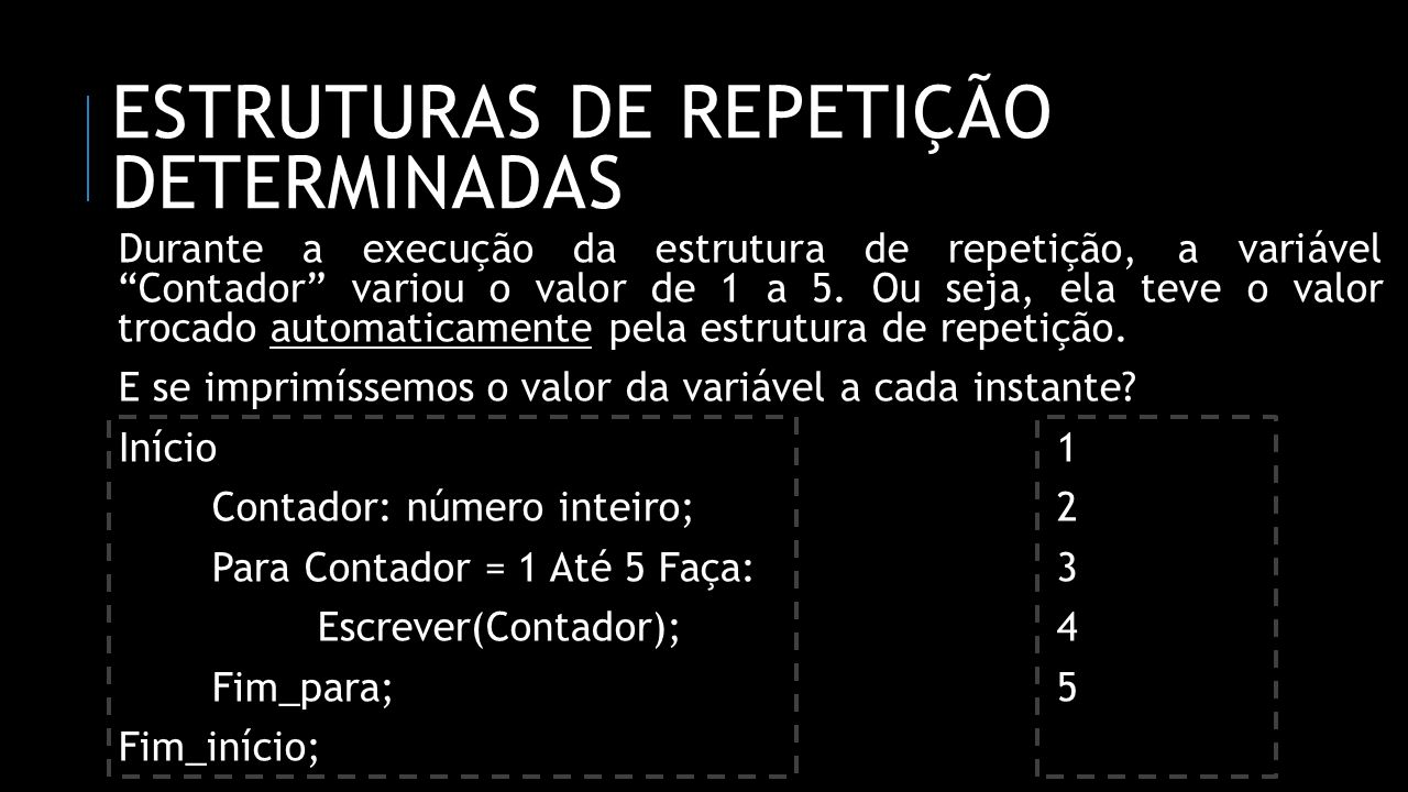 ESTRUTURAS DE REPETIÇÃO DETERMINADAS Durante a execução da estrutura de repetição, a variável Contador variou o valor de 1 a 5. Ou seja, ela teve o va
