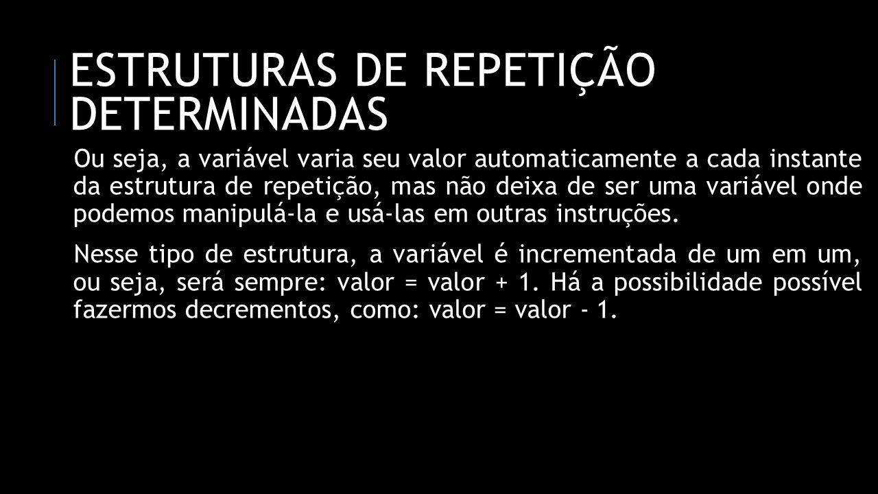 ESTRUTURAS DE REPETIÇÃO DETERMINADAS Ou seja, a variável varia seu valor automaticamente a cada instante da estrutura de repetição, mas não deixa de s
