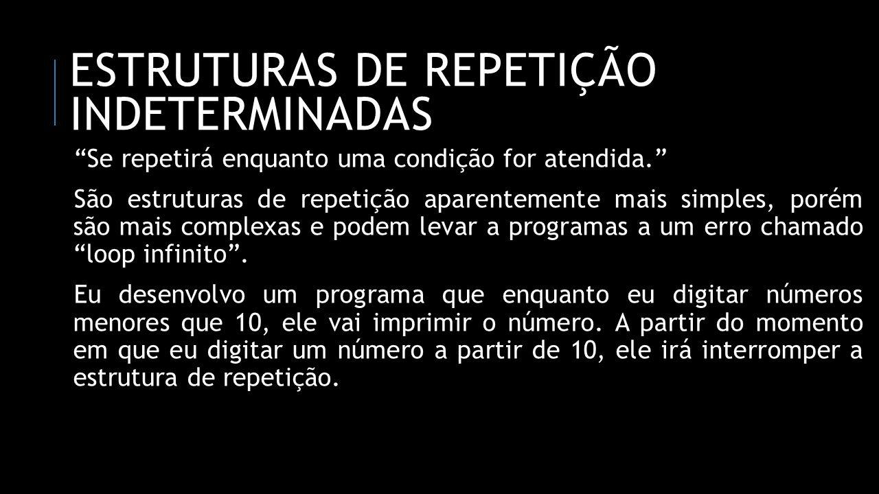 ESTRUTURAS DE REPETIÇÃO INDETERMINADAS Se repetirá enquanto uma condição for atendida. São estruturas de repetição aparentemente mais simples, porém s