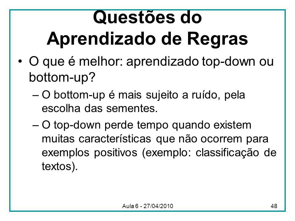 Questões do Aprendizado de Regras O que é melhor: aprendizado top-down ou bottom-up? –O bottom-up é mais sujeito a ruído, pela escolha das sementes. –