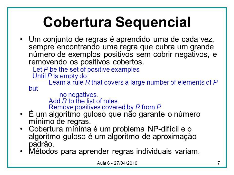 Cobertura Sequencial Um conjunto de regras é aprendido uma de cada vez, sempre encontrando uma regra que cubra um grande número de exemplos positivos
