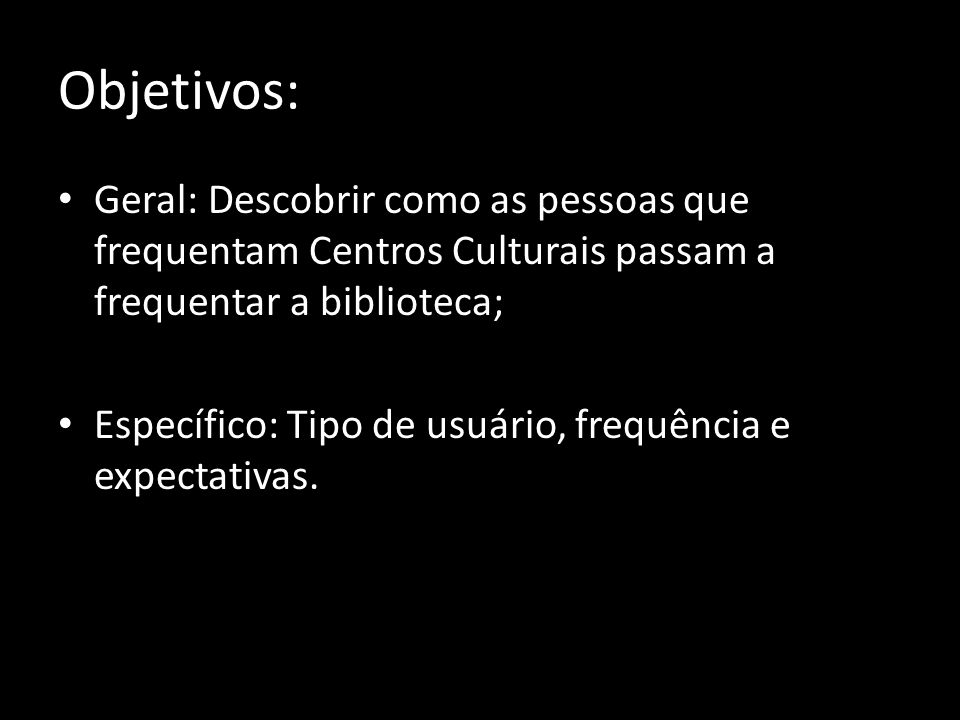 Objetivos: Geral: Descobrir como as pessoas que frequentam Centros Culturais passam a frequentar a biblioteca; Específico: Tipo de usuário, frequência e expectativas.