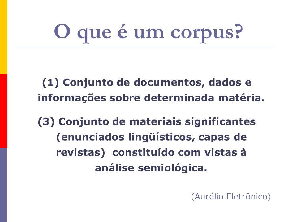 O que é um corpus? (1) Conjunto de documentos, dados e informações sobre determinada matéria. (3) Conjunto de materiais significantes (enunciados ling