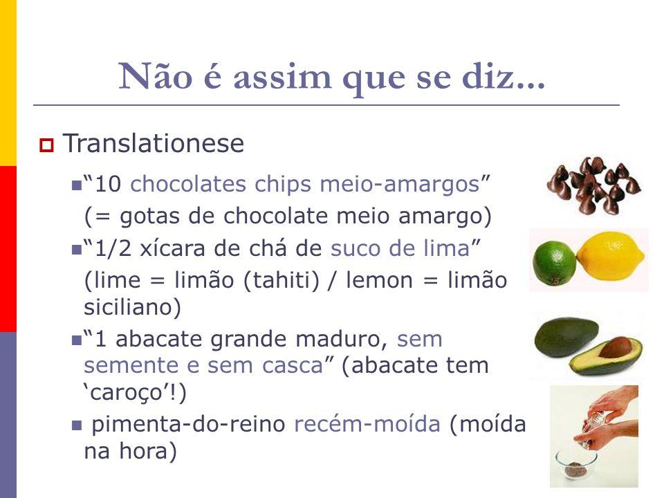 Não é assim que se diz... Translationese 10 chocolates chips meio-amargos (= gotas de chocolate meio amargo) 1/2 xícara de chá de suco de lima (lime =