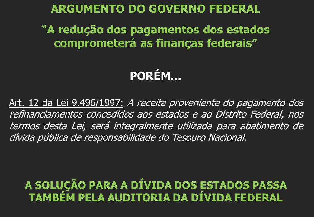 ARGUMENTO DO GOVERNO FEDERAL A redução dos pagamentos dos estados comprometerá as finanças federais PORÉM...