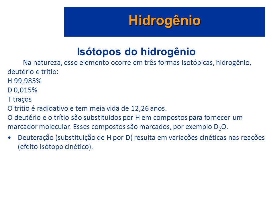 Isótopos do hidrogênio Na natureza, esse elemento ocorre em três formas isotópicas, hidrogênio, deutério e trítio: H 99,985% D 0,015% T traços O trítio é radioativo e tem meia vida de 12,26 anos.