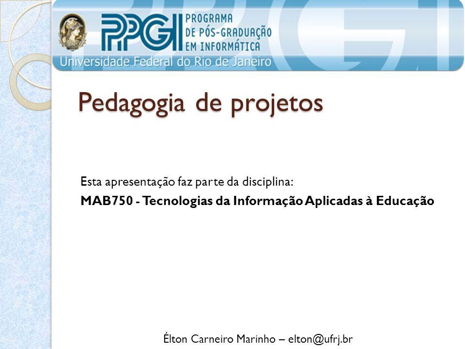 Pedagogia de projetos Esta apresentação faz parte da disciplina: MAB750 - Tecnologias da Informação Aplicadas à Educação Élton Carneiro Marinho – elton@ufrj.br
