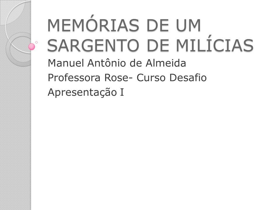 MEMÓRIAS DE UM SARGENTO DE MILÍCIAS Manuel Antônio de Almeida Professora Rose- Curso Desafio Apresentação I