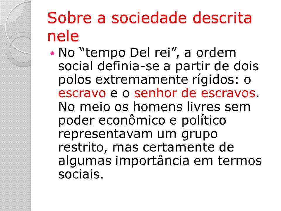 Sobre a sociedade descrita nele No tempo Del rei, a ordem social definia-se a partir de dois polos extremamente rígidos: o escravo e o senhor de escravos.