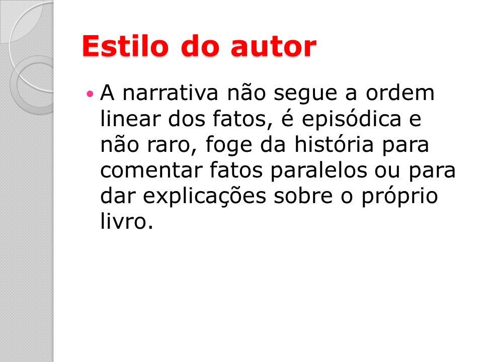Estilo do autor A narrativa não segue a ordem linear dos fatos, é episódica e não raro, foge da história para comentar fatos paralelos ou para dar explicações sobre o próprio livro.