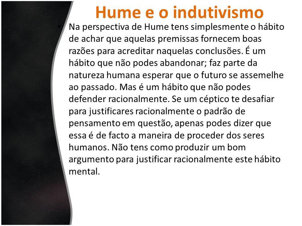 Hume e o indutivismo Na perspectiva de Hume tens simplesmente o hábito de achar que aquelas premissas fornecem boas razões para acreditar naquelas con