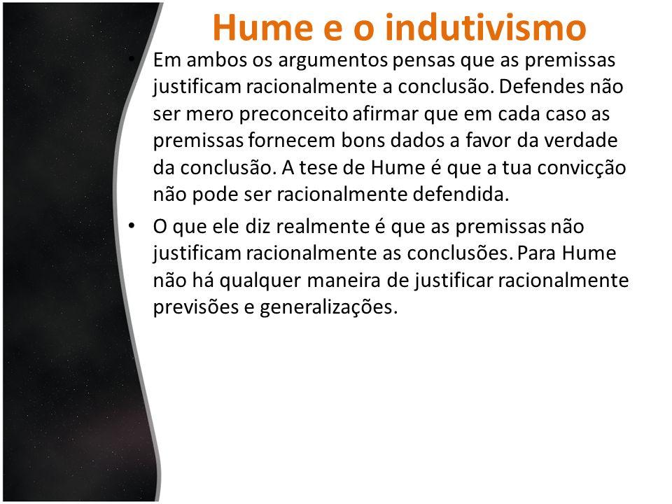 Hume e o indutivismo Na perspectiva de Hume tens simplesmente o hábito de achar que aquelas premissas fornecem boas razões para acreditar naquelas conclusões.