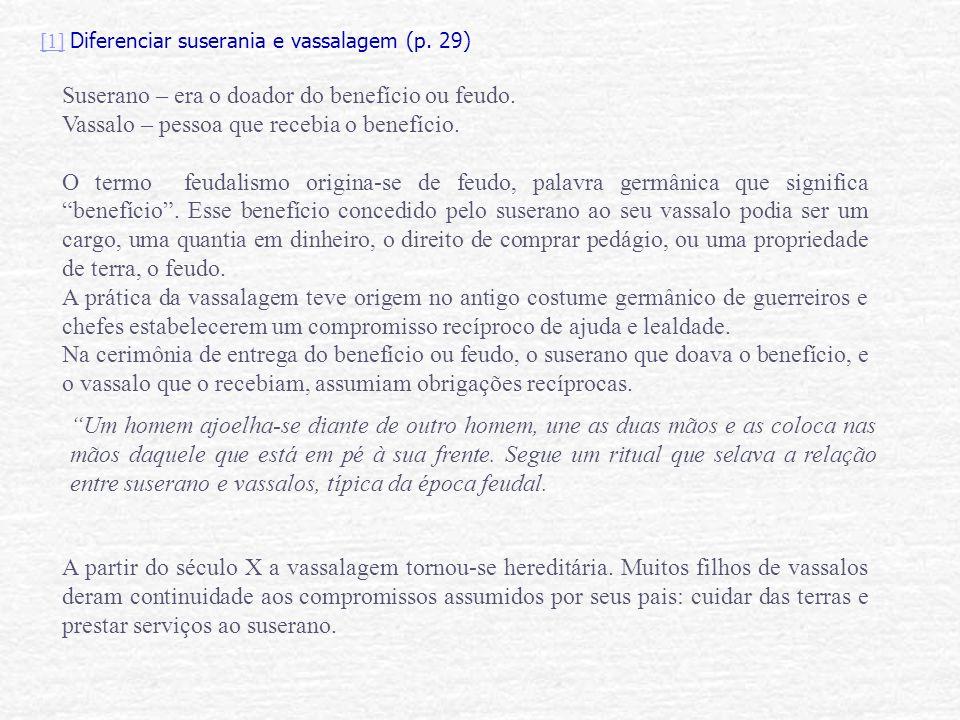 [1][1] Diferenciar suserania e vassalagem (p. 29) Suserano – era o doador do benefício ou feudo. Vassalo – pessoa que recebia o benefício. O termo feu