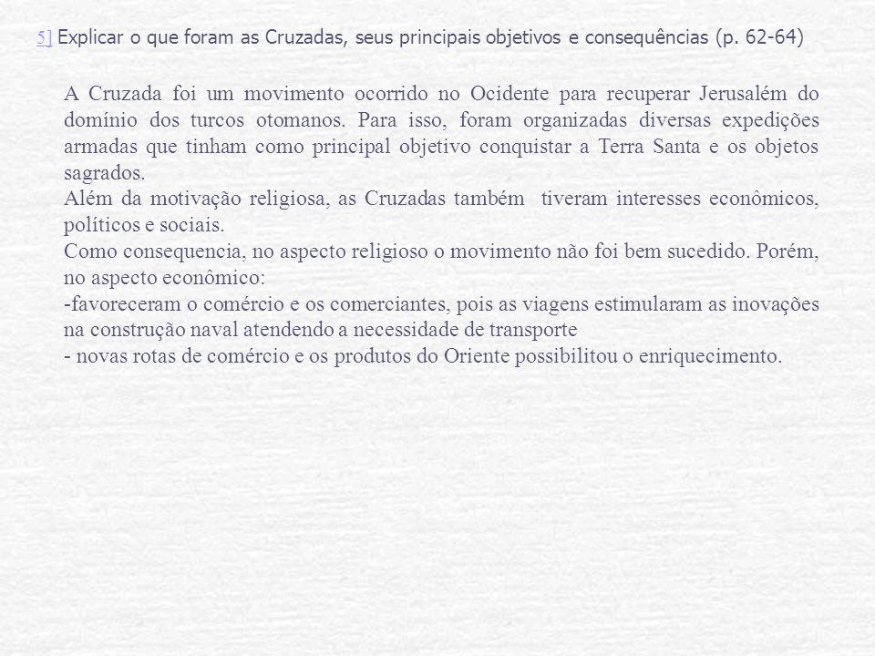 5]5] Explicar o que foram as Cruzadas, seus principais objetivos e consequências (p. 62-64) A Cruzada foi um movimento ocorrido no Ocidente para recup