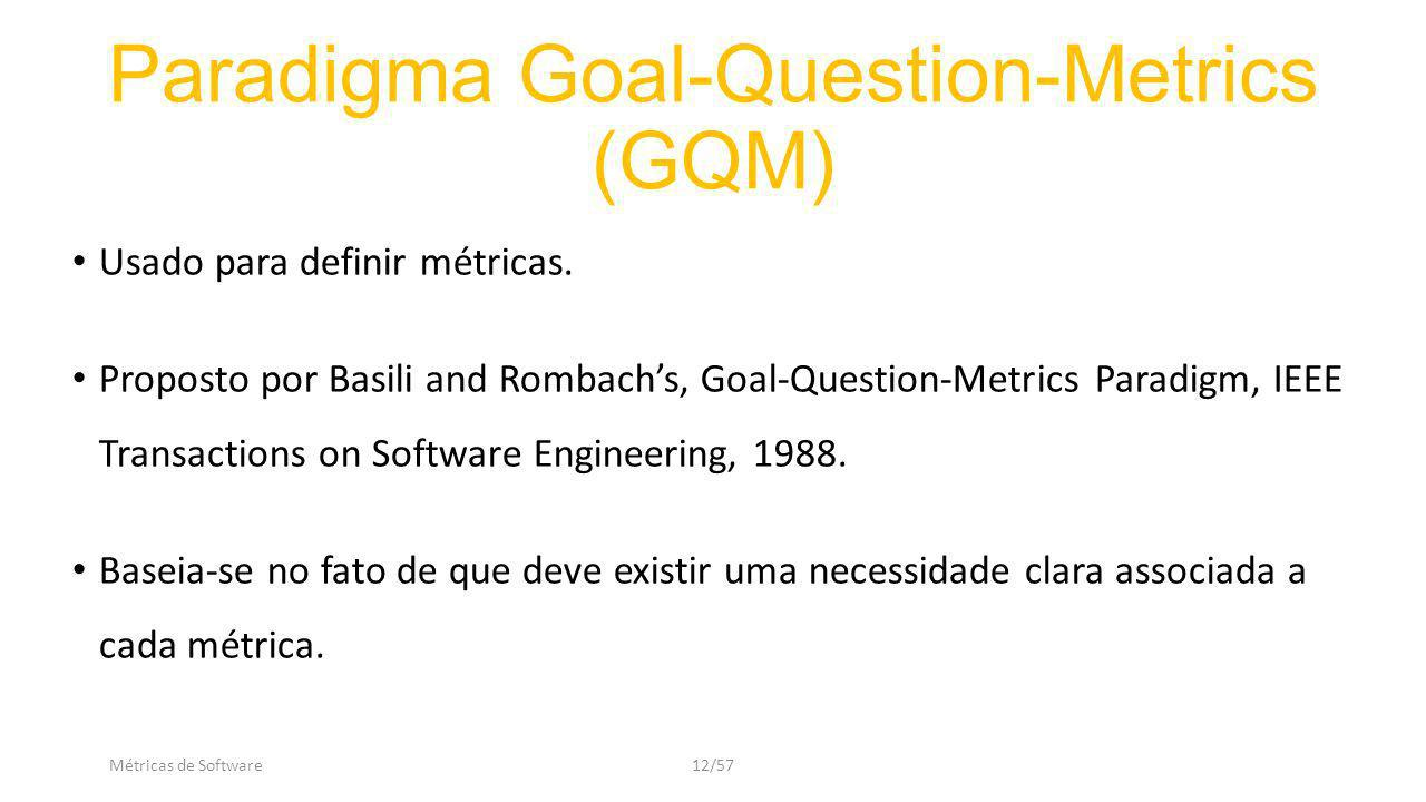 Métricas de Software12/57 Paradigma Goal-Question-Metrics (GQM) Usado para definir métricas. Proposto por Basili and Rombachs, Goal-Question-Metrics P