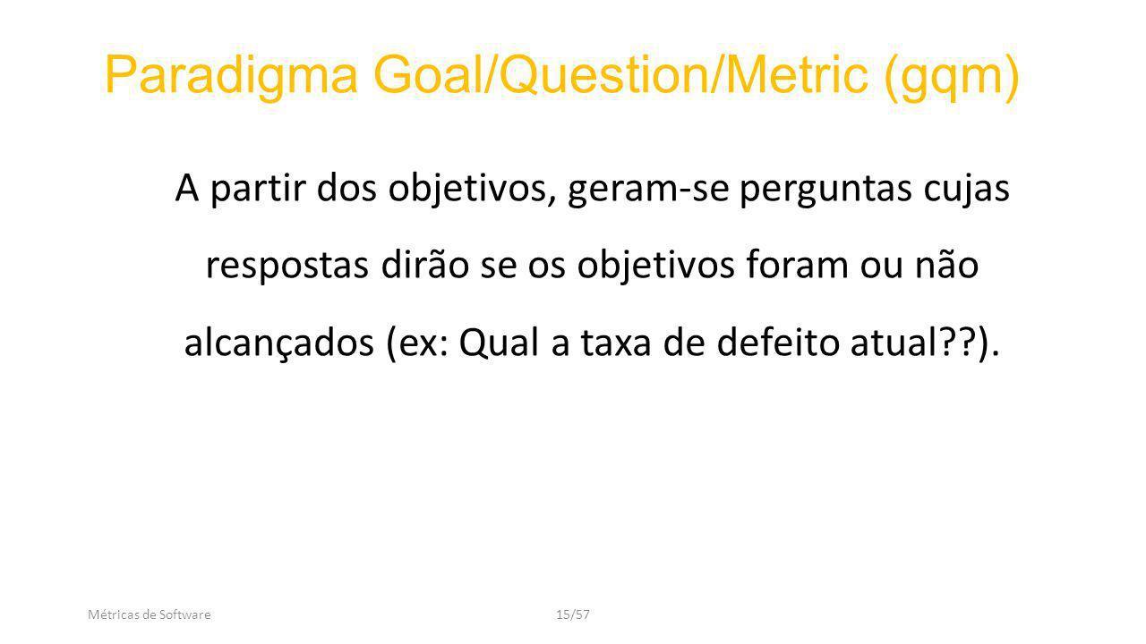 Métricas de Software15/57 A partir dos objetivos, geram-se perguntas cujas respostas dirão se os objetivos foram ou não alcançados (ex: Qual a taxa de defeito atual??).