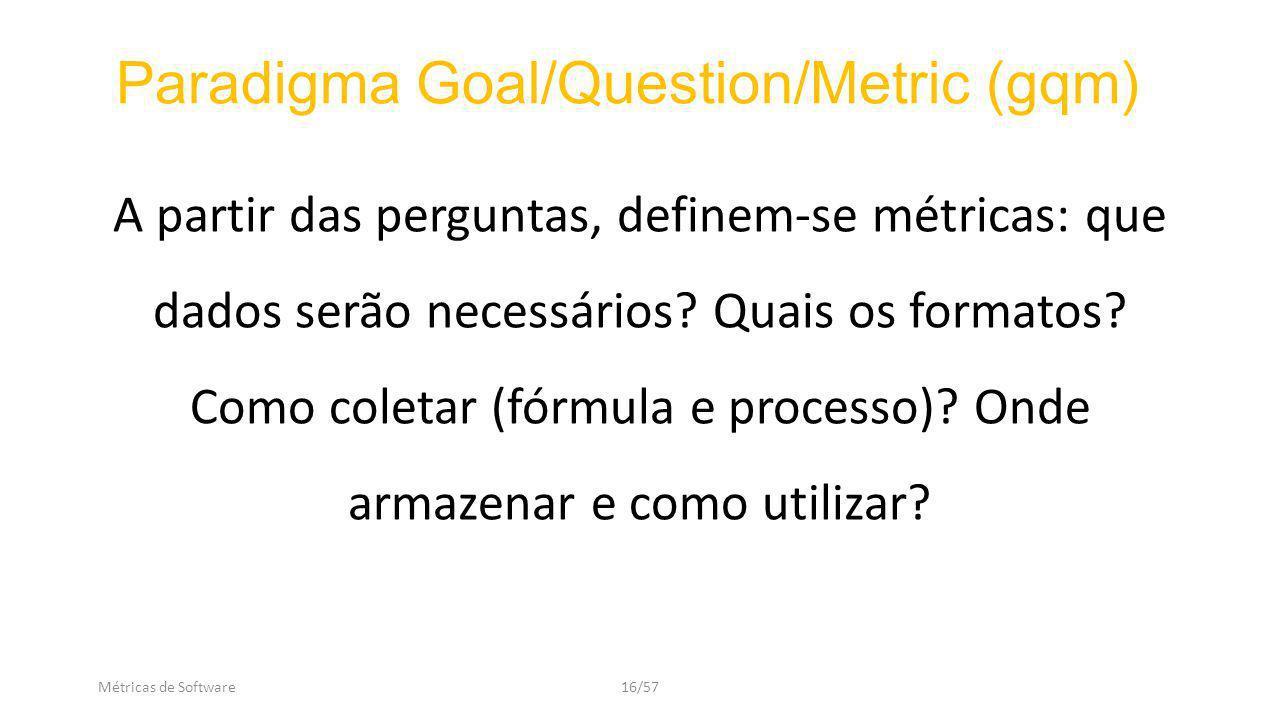 Métricas de Software16/57 A partir das perguntas, definem-se métricas: que dados serão necessários.