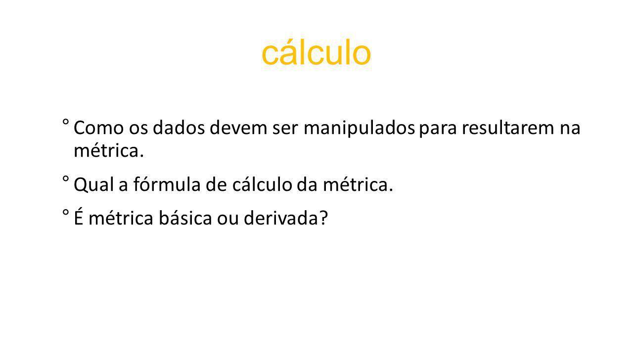 cálculo °Como os dados devem ser manipulados para resultarem na métrica.