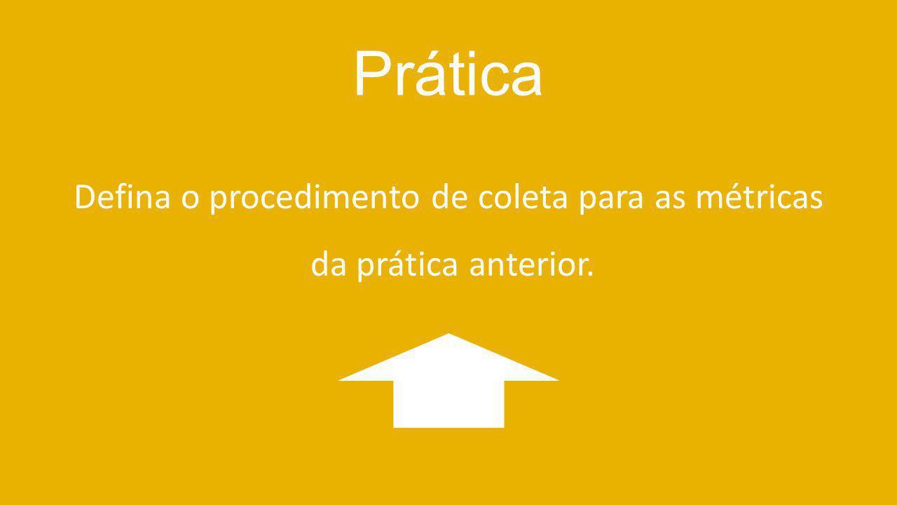 Prática Defina o procedimento de coleta para as métricas da prática anterior.