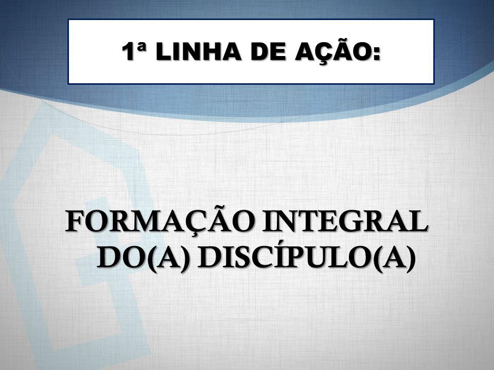 1ª LINHA DE AÇÃO: FORMAÇÃO INTEGRAL DO(A) DISCÍPULO(A FORMAÇÃO INTEGRAL DO(A) DISCÍPULO(A)