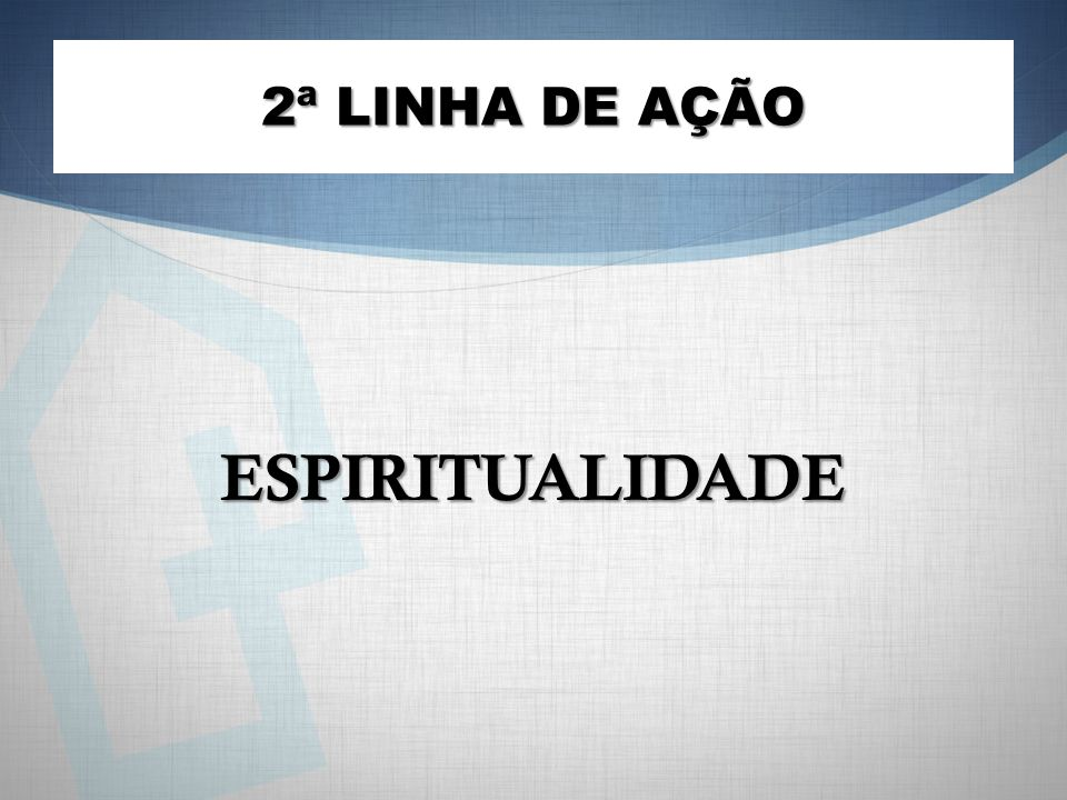 ESPIRITUALIDADE 2ª LINHA DE AÇÃO