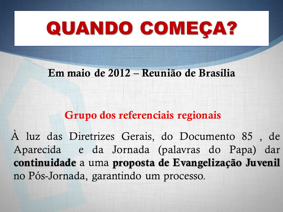 QUANDO COMEÇA? Em maio de 2012 – Reunião de Brasília Grupo dos referenciais regionais continuidade proposta de Evangelização Juvenil À luz das Diretri