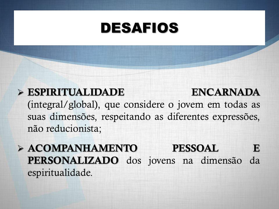 DESAFIOS ESPIRITUALIDADE ENCARNADA ESPIRITUALIDADE ENCARNADA (integral/global), que considere o jovem em todas as suas dimensões, respeitando as diferentes expressões, não reducionista; ACOMPANHAMENTO PESSOAL E PERSONALIZADO ACOMPANHAMENTO PESSOAL E PERSONALIZADO dos jovens na dimensão da espiritualidade.