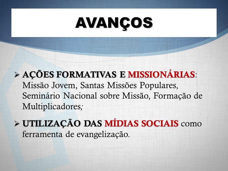 AVANÇOS AÇÕES FORMATIVAS E MISSIONÁRIAS AÇÕES FORMATIVAS E MISSIONÁRIAS : Missão Jovem, Santas Missões Populares, Seminário Nacional sobre Missão, Formação de Multiplicadores ; UTILIZAÇÃO DAS MÍDIAS SOCIAIS UTILIZAÇÃO DAS MÍDIAS SOCIAIS como ferramenta de evangelização.