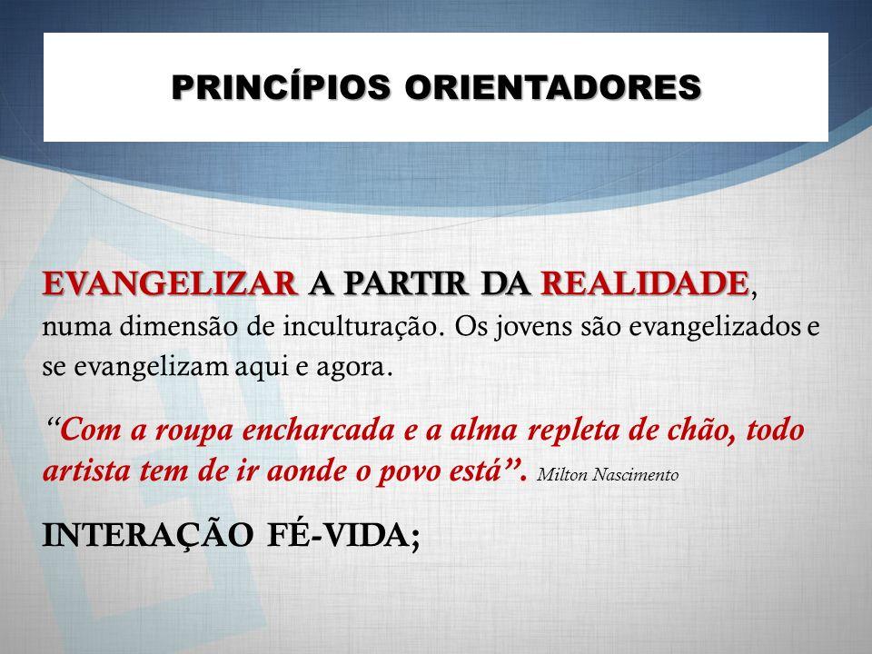 PRINCÍPIOS ORIENTADORES EVANGELIZAR A PARTIR DA REALIDADE EVANGELIZAR A PARTIR DA REALIDADE, numa dimensão de inculturação. Os jovens são evangelizado