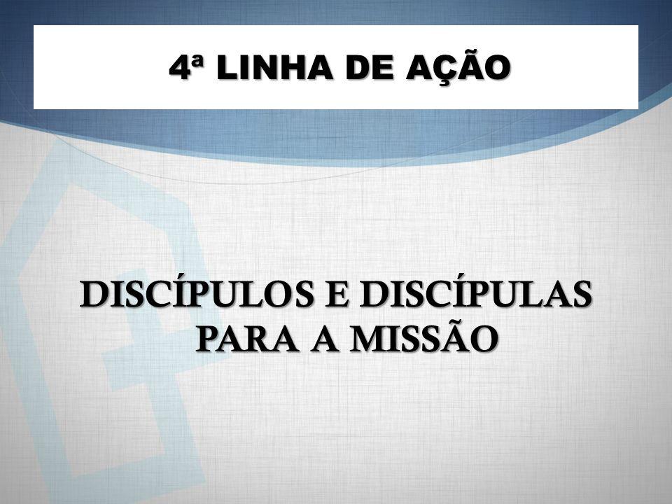 DISCÍPULOS E DISCÍPULAS PARA A MISSÃO 4ª LINHA DE AÇÃO