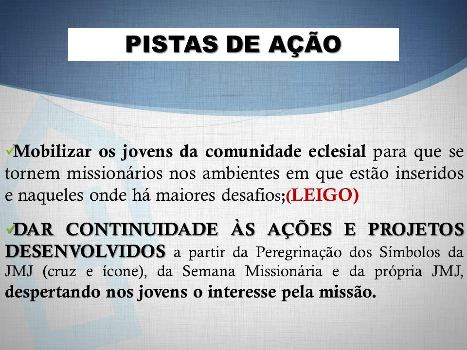 Mobilizar os jovens da comunidade eclesial para que se tornem missionários nos ambientes em que estão inseridos e naqueles onde há maiores desafio s ;( LEIGO) DAR CONTINUIDADE ÀS AÇÕES E PROJETOS DESENVOLVIDOS DAR CONTINUIDADE ÀS AÇÕES E PROJETOS DESENVOLVIDOS a partir da Peregrinação dos Símbolos da JMJ (cruz e ícone), da Semana Missionária e da própria JMJ, despertando nos jovens o interesse pela missão.