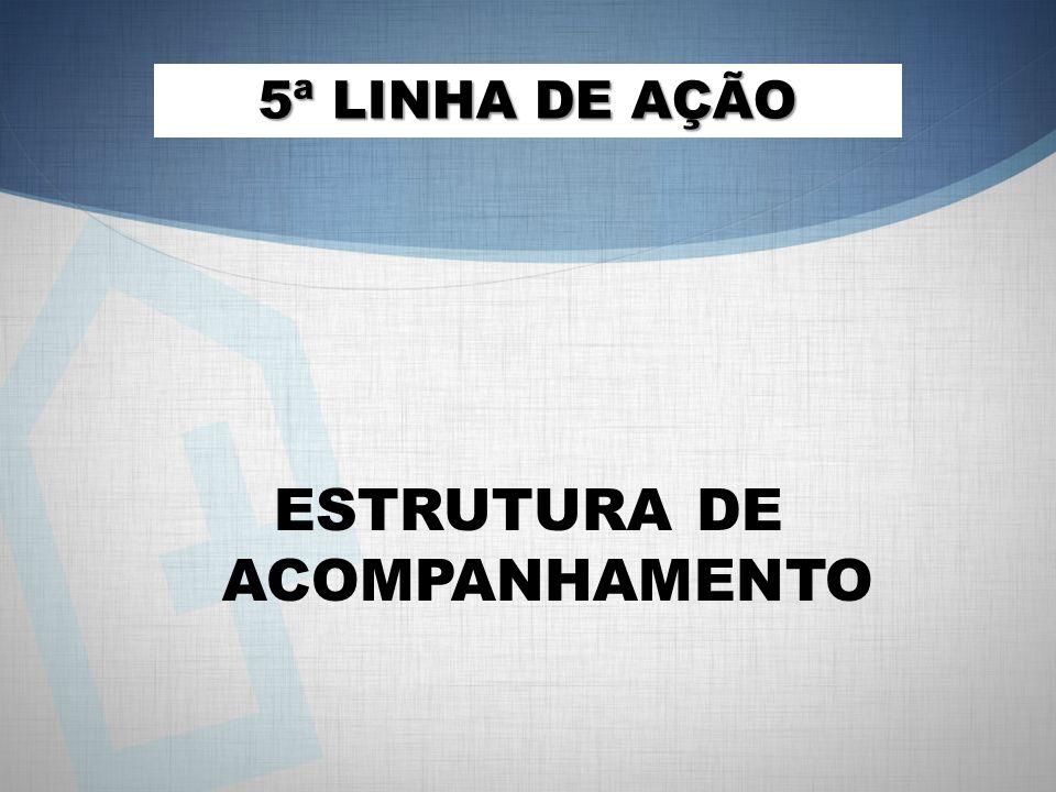 ESTRUTURA DE ACOMPANHAMENTO 5ª LINHA DE AÇÃO